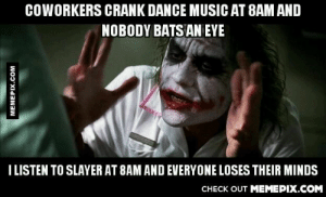 I think they're the crazy ones…omg-humor.tumblr.com: COWORKERS CRANK DANCE MUSIC AT 8AM AND  NOBODY BATS AN EYE  I LISTEN TO SLAYER AT 8AM AND EVERYONE LOSES THEIR MINDS  CНЕCK OUT MЕМЕРІХ.COM  MEMEPIX.COM I think they're the crazy ones…omg-humor.tumblr.com