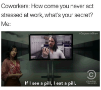 Funny, Xanax, and Work: Coworkers: How come you never act  stressed at work, what's your secret?  Me:  #Corporateshow  COMEDY  If I see a pill, I eat a pill. Third xanax of the day. Catch a new episode of @corporate tonight at 10-9c on @comedycentral sp