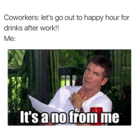 Funny, Coworkers, and Working: Coworkers: let's go out to happy hour for  drinks after work!!  Me:  It Sanofrom me No thanks Susan I can barely stand you for the 8 hours that I'm here😐 girlsthinkimfunnytwitter nofromme happyhour thirstythursday
