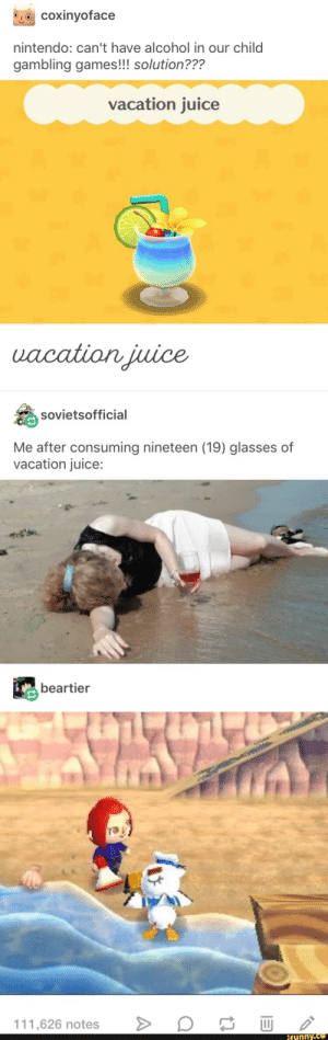 Juice, Nintendo, and Alcohol: coxinyoface  nintendo: can't have alcohol in our child  gambling games!!! solution???  vacation juice  uacation juice  sovietsofficial  Me after consuming nineteen (19) glasses of  vacation juice:  beartier  111,626 notes  ifunny.co