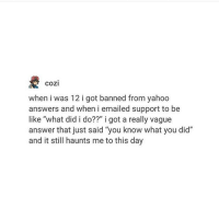 """Memes, Yahoo, and Haunting: COZI  when i was 12 got banned from yahoo  answers and when i emailed support to be  like """"what did i do??"""" i got a really vague  answer that just said """"you know what you did""""  and it still haunts me to this day oh -my- - Max textpost textposts"""