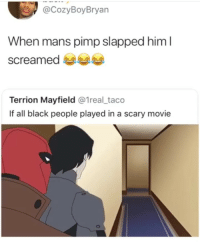 Black, Movie, and Girl Memes: CozyBoyBryan  When mans pimp slapped him l  screamed  Terrion Mayfield @1real_taco  If all black people played in a scary movie That back hand thou 😂