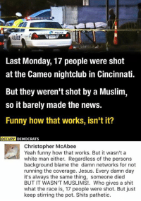 Funny, Jesus, and Memes: CPOLICE  Last Monday, 17 people were shot  at the Cameo nightclub in Cincinnati.  But they weren't shot by a Muslim,  so it barely made the news.  Funny how that works, isn't it?  OCCUPY  DEMOCRATS  Christopher McAbee  Yeah funny how that works. But it wasn't a  white man either. Regardless of the persons  background blame the damn networks for not  running the coverage. Jesus. Every damn day  it's always the same thing, someone died  BUT IT WASN'T MUSLIMS!. Who gives a shit  what the race is, 17 people were shot. But just  keep stirring the pot. Shits pathetic. (GC)