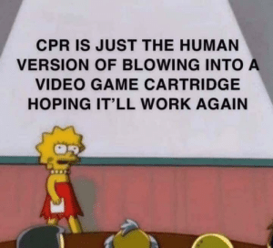 Good ole N64: CPR IS JUST THE HUMAN  VERSION OF BLOWING INTO A  VIDEO GAME CARTRIDGE  HOPING IT'LL WORK AGAIN Good ole N64