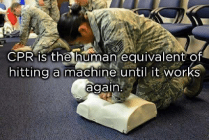 Human, Cpr, and Works: CPR is the human equivalent of  hitting a machine until it works  again. This is too right.