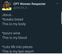 "<p>The last supper was lit via /r/memes <a href=""http://ift.tt/2qSHCye"">http://ift.tt/2qSHCye</a></p>: CPT Women Respecter  @K4LEN G  Jesus.  *breaks bread  This is my body  *pours wine  This is my blood  *cuts life into pieces  This is my last resort <p>The last supper was lit via /r/memes <a href=""http://ift.tt/2qSHCye"">http://ift.tt/2qSHCye</a></p>"