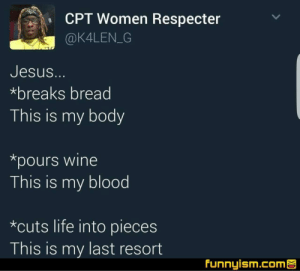No suffocation!: CPT Women Respecter  @K4LEN G  Jesus.  *breaks bread  This is my body  *pours wine  This is my blood  *cuts life into pieces  This is my last resort  Funnyism.comS No suffocation!