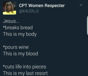 Last Resort: CPT Women Respecter  @K4LEN_G  Jesus.  *breaks bread  This is my body  *pours wine  This is my blood  *cuts life into pieces  This is my last resort Last Resort