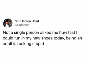 Zoom zoom: Cptn Green Head  @CptnMan  Not a single person asked me how fast I  could run in my new shoes today, being an  adult is fucking stupid Zoom zoom