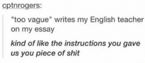 "Shit, Teacher, and English: cptnrogers:  too vague"" writes my English teacher  on my essay  kind of like the instructions you gave  us you piece of shit"