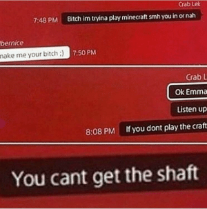 """If you don't play the """"blox u don't get the cocks (i.redd.it): Crab Lek  7:48 PM Bitch im tryina play minecraft smh you in or nah  bernice  nake me your bitch:)  7:50 PM  Crab L  Ok Emma  Listen up  If you dont play the craft  8:08 PM  You cant get the shatt If you don't play the """"blox u don't get the cocks (i.redd.it)"""