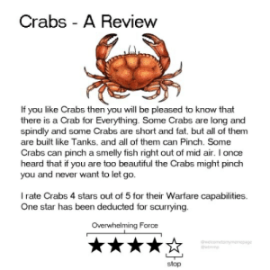 Beautiful, Fish, and Star: Crabs - A Review  If you like Crabs then you will be pleased to know that  there is a Crab for Everything. Some Crabs are long and  spindly and some Crabs are short and fat. but all of them  are built like Tanks, and all of them can Pinch. Some  Crabs can pinch a smelly fish right out of mid air. I once  heard that if you are too beautiful the Crabs might pinch  you and never want to let go.  I rate Crabs 4 stars out of 5 for their Warfare capabilities  One star has been deducted for scurrying  Overwhelming Force  welcometomymenepage  @wtmmp  stop