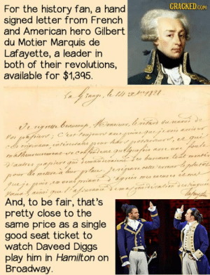 I'd like to buy both one day: CRACKED cOM  For the history fan, a hand  signed letter from French  and American hero Gilbert  du Motier Marquis de  Lafayette, a leader in  both of their revolutions,  available for $1,395  ana  Vor pepiort Crar  onigmaun, vnténuiaha  n&hurrusem  vee  eur hde r, gu  phute  mn tacuae edm  YoRud aunai gu aa marg atin statingua  And, to be fair, that's  pretty close to the  same price as a single  good seat ticket to  watch Daveed Diggs  play him in Hamilton on  Broadway. I'd like to buy both one day