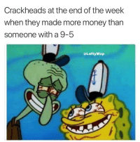 Funny, Money, and Tbh: Crackheads at the end of the week  when they made more money than  someone with a 9-5  @LeftyWzp Tbh