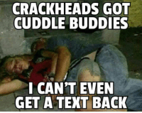 cant even: CRACKHEADS GOT  CUDDLE BUDDIES  I CAN'T EVEN  GET A TEXT BACK