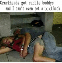 RT @BryAustin21: Hahahhaha😭😂😂😂 but is it true: Crackheads got cuddle buddys  and I can't even get a text back. RT @BryAustin21: Hahahhaha😭😂😂😂 but is it true