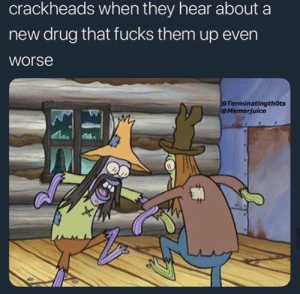 Memes, Drug, and Another: crackheads when they hear about a  new drug that fucks them up even  worse  TerminatingthOts  @Memerjuice  黝 Another repost via /r/memes https://ift.tt/2qXCdom
