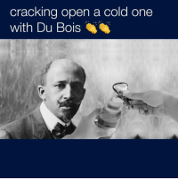 Me irl: cracking open a cold one  with Du Bois Me irl