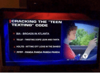 me irl: CRACKING THE TEEN  TEXTING CODE  BIA BROADS IN ATLANTA  TDL&F-TWISTING DOPE LEAN AND FANTA,  HOLITB. HITTING OFF LICKS IN THE BANDO  PPPP-PANDA PANDA PANDA PANDA me irl