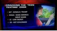 """America, Energy, and Texting: CRACKING THE """"TEEN  TEXTING"""" CODE  DIT-DONALD J TRUMP  MAGA-MAKE AMERICA  GREAT AGAIN  · LE-LOW ENERGY  -GS -GOT SCHLONGED  59 5:09 <p>921415_179029165814013_4096321562912968058_o.jpg (1440×773)</p>"""