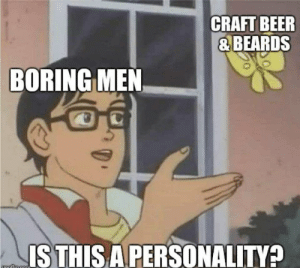 meirl by KABAR_in_the_gay_bar FOLLOW HERE 4 MORE MEMES.: CRAFT BEER  & BEARDS  BORING MEN  ISTHIS APERSONALITY? meirl by KABAR_in_the_gay_bar FOLLOW HERE 4 MORE MEMES.