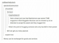 A Dream, Money, and Macklemore: craftbeerhallputsch:  specterofcommunism  zhouenlaid  heroque:  kingcheddarxvi  Had a dream just now that Macklemore was named TIME  magazine's Most Muggable Musician and he showed up at an  interview to accept the award and they mugged him  What's the point of mugging someone who only has $20 in their pocket  $20 can get you many peanuts  explain how  Money can be exchanged for goods and services https://t.co/hVI6A8sCwM