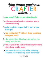 """Clothes, Google, and Shopping: CRAFTER  when  you search Pinterest more than Google.  others constantly ask or volunteer you to  make something.  hairstyle.  with your hands.  > paint or glitter in your hair is part of your  you can't watch TV without doing something  the ironing board is always set up but you  rarely iron clothes.  store know you by name  because you're thinking """"I can make that!""""  > the people at the craft or home improvement  > you sneakily take photos while shopping You Know You're a Crafter When..."""