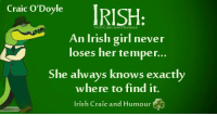One of the best Irish Craic and Humour pages–very funny – pop over and have a laugh: Craic O'Doyl  rish Craic and  An Irish girl never  loses her temper...  She always knows exactly  where to find it.  Irish Craic and Humour One of the best Irish Craic and Humour pages–very funny – pop over and have a laugh