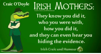 One of the best Irish Craic and Humour pages. They're approaching 66,000 likes – can we give them a push – go on, have a laugh: Craic O'Doyle  IRISH MOTHERS:  Humour  They know you did it,  who you were with,  how you did it,  and they can even hear you  hiding the evidence.  Irish Craic and Humour One of the best Irish Craic and Humour pages. They're approaching 66,000 likes – can we give them a push – go on, have a laugh