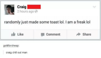 Chill, Lol, and Craig: Craig  2 hours ago  randomly just made some toast lol. I am a freak lol  Like  comment  Share  gotitforcheap  craig chill out man
