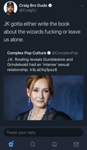 Being Alone, Complex, and Dude: Craig Bro Dude  @CraigSJ  JK gotta either write the book  about the wizards fucking or leave  us alone.  Complex Pop Culture @ComplexPop  J.K. Rowling reveals Dumbledore and  Grindelwald had an 'intense' sexual  relationship. trib.al/Xq3psz8  Tweet your reply My mans said stop playing games 😂
