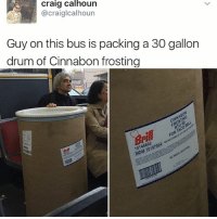 Follow @kalesalad if u want to be the coolest person in your group chat: Craig Calhoun  @craiglcalhoun  Guy on this bus is packing a 30 gallon  drum of Cinnabon frosting  cINNABON  10146602 Follow @kalesalad if u want to be the coolest person in your group chat