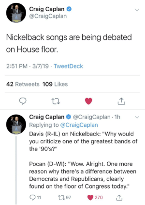"""Politics, Wow, and Craig: Craig Caplan  @CraigCaplan  Nickelback songs are being debated  on House floon  2:51 PM 3/7/19 - TweetDeck  42 Retweets 109 Likes  Craig Caplan @CraigCaplan 1h  Replying to @CraigCaplan  Davis (R-IL) on Nickelback: """"Why would  you criticize one of the greatest bands of  the '90's?""""  Pocan (D-WI): """"Wow. Alright. One more  reason why there's a difference between  Democrats and Republicans, clearly  found on the floor of Congress today.""""  97  270 So this is how liberty dies... with musical faux pas."""