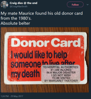 Donor: Craig dies @ the end  @CraigAllanSmith  Follow V  My mate Maurice found his old donor card  from the 1980's.  Absolute belter  Donor Card  Iwould ike to help  someone to liatan  my death  A liA arAr  TO HOSPITAL AUTHORITIES:  IF IAM INJURED  IN A MAJOR DISASTER  I DO NOT WISH  TO BE VISITED  BY MARGARET THATCHER  1:24 PM -29 May 2017