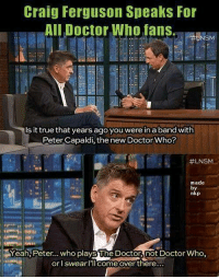 lnsm: Craig Ferguson Speaks For  All Doctor Wh f  Is it true that years ago you were in a band with  Peter Capaldi, the new Doctor Who?  #LNSM..  made  by  nkp  Yeah, Peter... who playsThe Doctor not Doctor Who  or l SwearlIl come over there