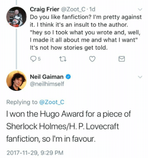 """Fanfiction, Sherlock Holmes, and Tumblr: Craig Frier @Zoot C 1d  Do you like fanfiction? Im pretty against  it. I think it's an insult to the author.  """"hey so l took what you wrote and, well,  I made it all about me and what I want""""  It's not how stories get told  5  Neil Gaiman  @neilhimself  Replying to @Zoot_C  I won the Hugo Award for a piece of  Sherlock Holmes/H. P. Lovecraft  fanfiction, so I'm in favour.  2017-11-29, 9:29 PM the-real-seebs: downtroddendeity:  Today in """"the sentiment is a good one but under the circumstances the punctuation could potentially cause confusion"""": just to clarify, the story in question does not, repeat, does not involve a romantic relationship between Sherlock Holmes and HP Lovecraft.  well not with THAT attitude it doesn't"""