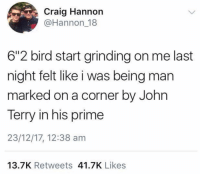 """Girls, Memes, and Twitter: Craig Hannon  @Hannon 18  6""""2 bird start grinding on me last  night felt like i was being man  marked on a corner by John  Terry in his prime  23/12/17, 12:38 am  13.7K Retweets 41.7K Likes Tweet of the Week 👏🏽😂💃🏽 Comedy Twitter Terry Corner Marking Girls Tall"""
