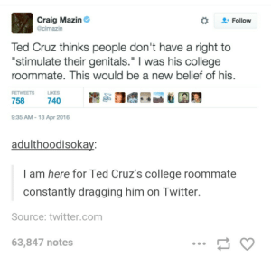 """College, Roommate, and Ted: Craig Mazin  @clmazin  Follow  Ted Cruz thinks people don't have a right to  """"stimulate their genitals."""" I was his college  roommate. This would be a new belief of his  RETWEETS LIKES  758  740  9:35 AM - 13 Apr 2016  adulthoodisoka  I am here for Ted Cruz's college roommate  constantly dragging him on Twitter.  Source: twitter.com  63,847 notes Stimulating genitals"""