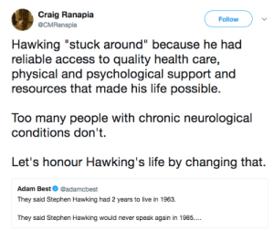 "politicalsci:  : Craig Ranapia  Follow  @CMRanapia  Hawking ""stuck around"" because he had  reliable access to quality health care,  physical and psychological support and  resources that made his life possible.  Too many people with chronic neurological  conditions don't  Let's honour Hawking's life by changing that.  Adam Best@adamcbest  They said Stephen Hawking had 2 years to live in 1963.  They said Stephen Hawking would never speak again in 1985.. politicalsci:"