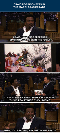 "Craig Robinson, Target, and youtube.com: CRAIG ROBINSON WAS IN  THE MARDI GRAS PARADE   #FALLONTONISHT  CRAIG: IWASINOT PREPARED  EMOTIONALLY TO BE IN THE FLOAT.   FALLONTONIGHT   #FALLONTONIGHT  T STARTEDOFF, EVERYBODY'S SCREAMING  THIS IS REALLY NICE, THEY LIKE ME.   #FALLONTONIGHT  THEN, YOU REALIZE THEY JUST WANT BEADS. <p><a href=""https://www.youtube.com/watch?v=umHRDzUGqNM&amp;index=1&amp;list=UU8-Th83bH_thdKZDJCrn88g"" target=""_blank"">Mardi Gras was a roller coaster of emotions for Craig Robinson.</a></p>"