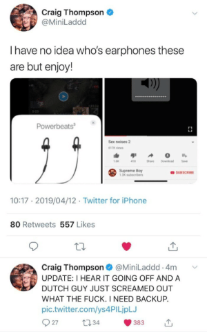 Iphone, Sex, and Supreme: Craig Thompson  @MiniLaddd  Ihave no idea who's earphones these  are but enjoy!  0:03  Powerbeats3  Sex noises 2  617K views  1.6K  418  Share  Download  Save  Supreme Boy  1,3K subscribers  OSUBSCRIBE  10:17 2019/04/12 Twitter for iPhone  80 Retweets 557 Likes  Craig Thompson  UPDATE: I HEAR IT GOING OFF AND A  @MiniLaddd 4m  DUTCH GUY JUST SCREAMED OUT  WHAT THE FUCK. I NEED BACKUP.  pic.twitter.com/ys 4PI LjpLJ  27  t34  383