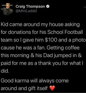 Yes it will: Craig Thompson  @MiniLaddd  Kid came around my house asking  for donations for his School Football  team so I gave him $100 and a photo  cause he was a fan. Getting coffee  this morning & his Dad jumped in &  paid for me as a thank you for what I  did.  Good karma will always come  around and gift itself Yes it will