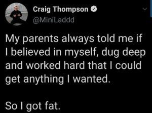 I believe in myself: Craig Thompson O  @MiniLaddd  My parents always told me if  I believed in myself, dug deep  and worked hard that I could  get anything I wanted.  So I got fat. I believe in myself
