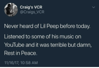 Blackpeopletwitter, Music, and Trash: Craig's VCR  @Craigs_VCR  Never heard of Lil Peep before today.  Listened to some of his music on  YouTube and it was terrible but damn,  Rest in Peace.  11/16/17, 10:58 AM <p>He was trash but he was too young to die (via /r/BlackPeopleTwitter)</p>