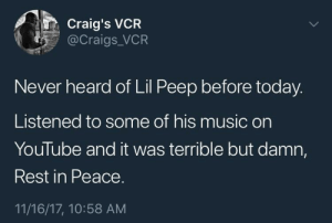 Music, Trash, and youtube.com: Craig's VCR  @Craigs_VCR  Never heard of Lil Peep before today.  Listened to some of his music on  YouTube and it was terrible but damn,  Rest in Peace.  11/16/17, 10:58 AM He was trash but he was too young to die