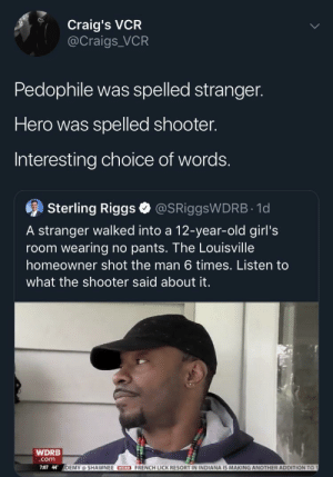 Media Equality at work again (via /r/BlackPeopleTwitter): Craig's VCR  @Craigs VCR  Pedophile was spelled stranger.  Hero was spelled shooter.  Interesting choice of words.  9  Sterling Riggs @SRiggsWDRB 1d  A stranger walked into a 12-year-old girl's  room wearing no pants. The Louisville  homeowner shot the man 6 times. Listen to  what the shooter said about it.  WDRB  com  7:07 44  DEMY @ SHAWNEE CEO FRENCH LICK RESORT IN INDIANA IS MAKING ANOTHER ADDITION  T Media Equality at work again (via /r/BlackPeopleTwitter)
