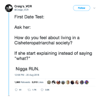 """Blackpeopletwitter, Run, and Date: Craig's_VCR  Follow  @Craigs_VCR  First Date Test:  Ask her:  How do you feel about living in a  Cisheteropatriarchal society?  If she start explaining instead of saying  """"what?""""  Nigga RUN.  12:58 PM - 20 Aug 2018  1,660 Retweets 3,010 Likes  (4迪拳0-Ba  61  1.TK  3.OK I started levitating after I said this word (via /r/BlackPeopleTwitter)"""