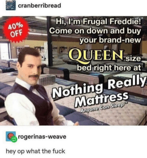 30-minute-memes:  I can finally sleep soundly: cranberribread  Hi, l'm Frugal Freddie!  Come on down and buy  40%  OFF  your brand-new  QUEENsize  bed right here at  Nothing Really  Mattress  Anyone Can Sleep  rogerinas-weave  hey op what the fuck 30-minute-memes:  I can finally sleep soundly