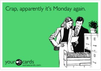Yep.: Crap, apparently it's Monday again.  your e cards  someecards.com Yep.