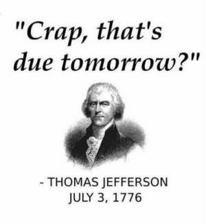 "Dank, Thomas Jefferson, and Tomorrow: ""Crap, that's  due tomorrow?""  THOMAS JEFFERSON  JULY 3, 1776"